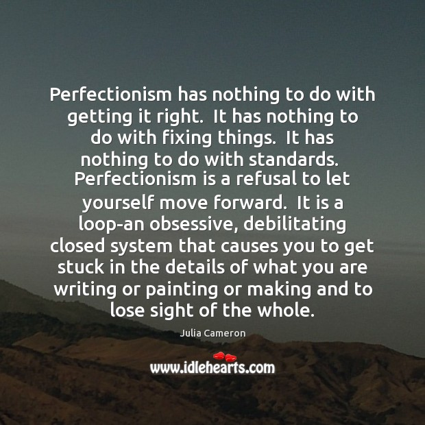Perfectionism has nothing to do with getting it right.  It has nothing Image