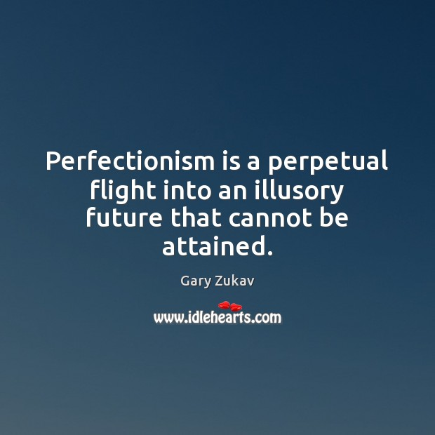 Perfectionism is a perpetual flight into an illusory future that cannot be attained. Gary Zukav Picture Quote