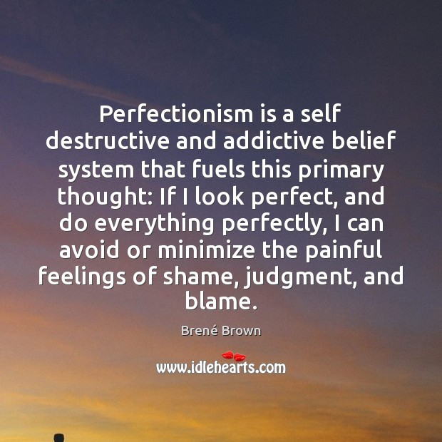 Image, Perfectionism is a self destructive and addictive belief system that fuels this