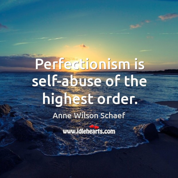 Image, Perfectionism is self-abuse of the highest order.