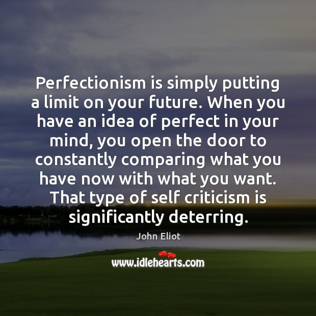 Perfectionism is simply putting a limit on your future. When you have John Eliot Picture Quote