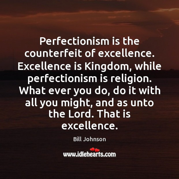 Perfectionism is the counterfeit of excellence. Excellence is Kingdom, while perfectionism is Bill Johnson Picture Quote