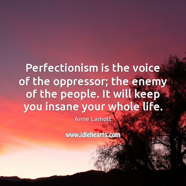 Perfectionism is the voice of the oppressor; the enemy of the people. Image