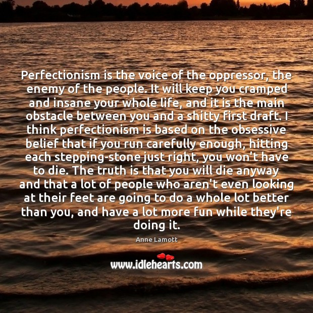 Perfectionism is the voice of the oppressor, the enemy of the people. Anne Lamott Picture Quote