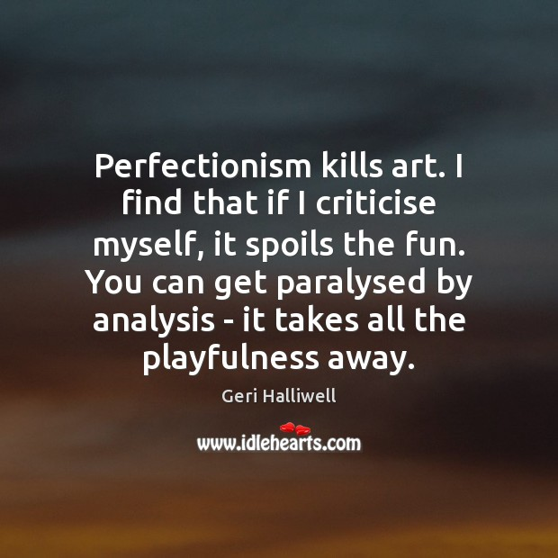 Perfectionism kills art. I find that if I criticise myself, it spoils Geri Halliwell Picture Quote