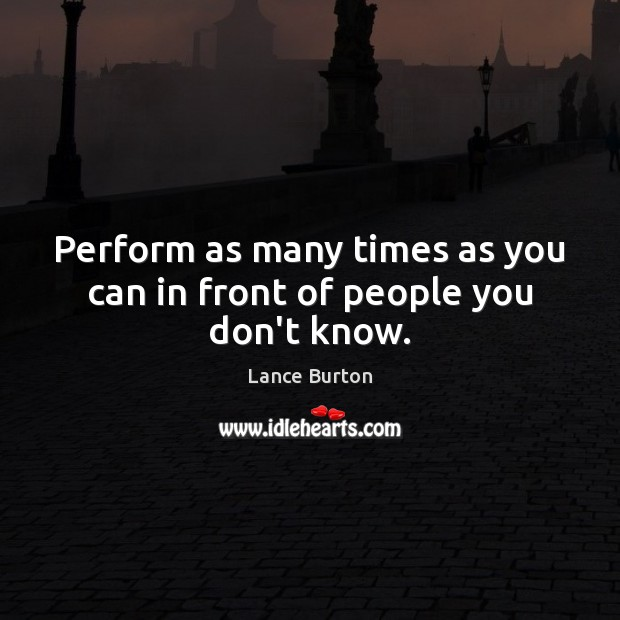 Perform as many times as you can in front of people you don't know. Image