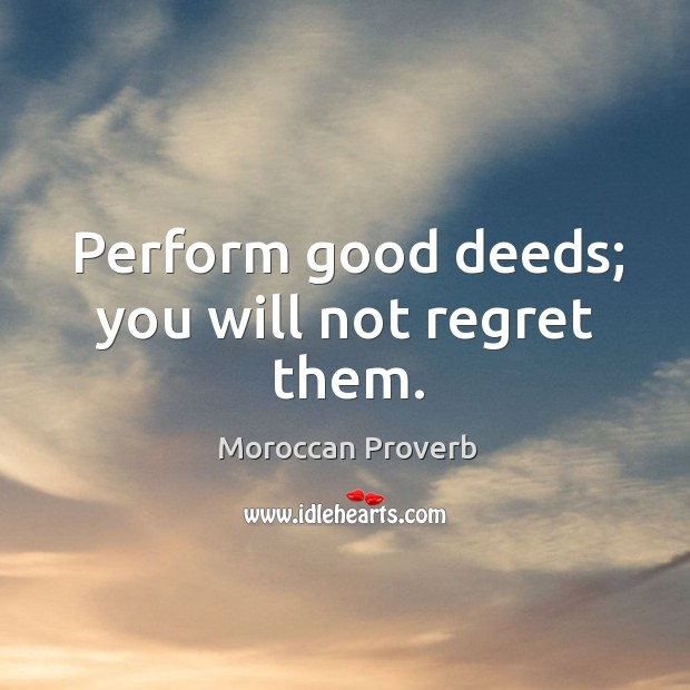 Perform good deeds; you will not regret them. Moroccan Proverbs Image
