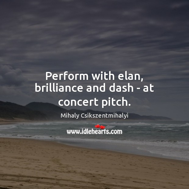 Perform with elan, brilliance and dash – at concert pitch. Mihaly Csikszentmihalyi Picture Quote