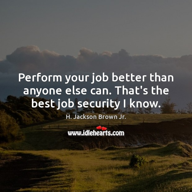 Image, Perform your job better than anyone else can. That's the best job security I know.