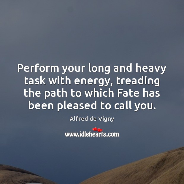 Perform your long and heavy task with energy, treading the path to Alfred de Vigny Picture Quote