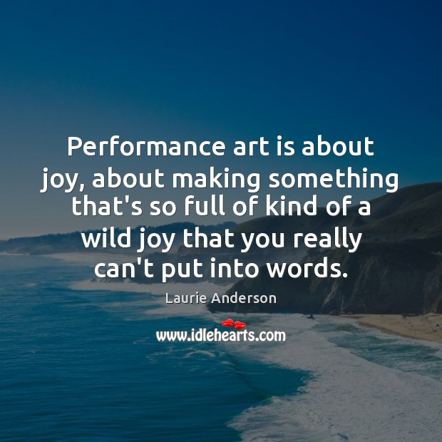 Performance art is about joy, about making something that's so full of Laurie Anderson Picture Quote