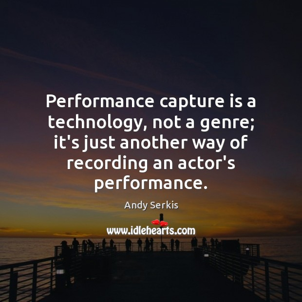Performance capture is a technology, not a genre; it's just another way Andy Serkis Picture Quote