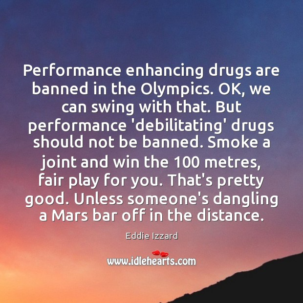 Performance enhancing drugs are banned in the Olympics. OK, we can swing Eddie Izzard Picture Quote