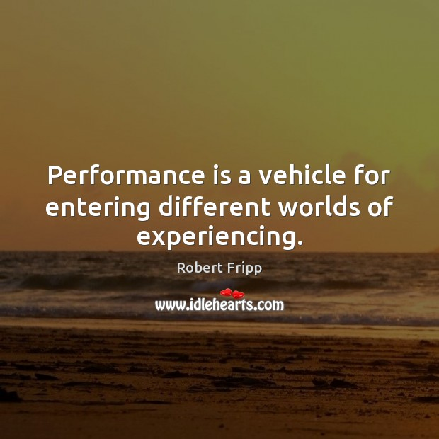 Performance is a vehicle for entering different worlds of experiencing. Performance Quotes Image