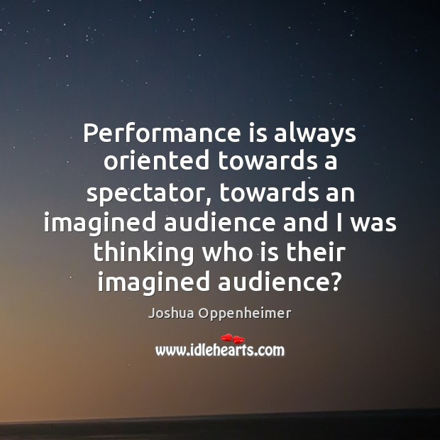Performance is always oriented towards a spectator, towards an imagined audience and Performance Quotes Image
