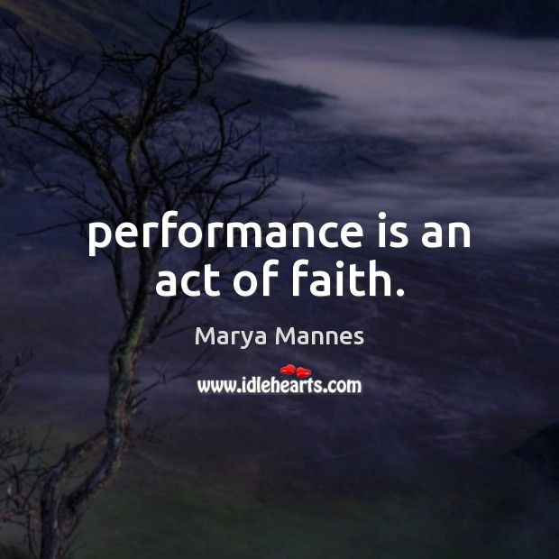 Performance is an act of faith. Performance Quotes Image