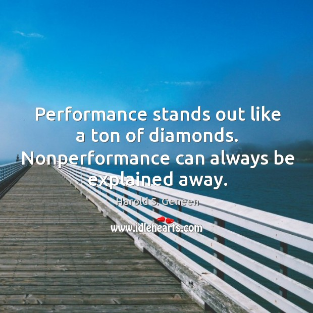 Performance stands out like a ton of diamonds. Nonperformance can always be explained away. Image