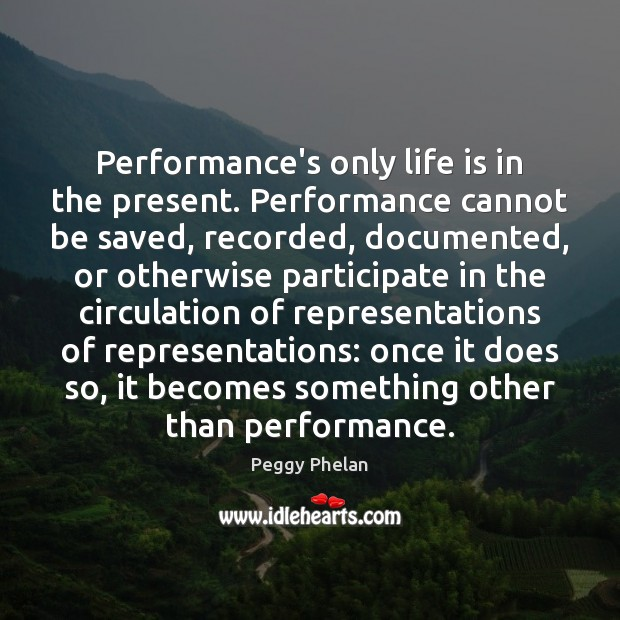 Performance's only life is in the present. Performance cannot be saved, recorded, Image