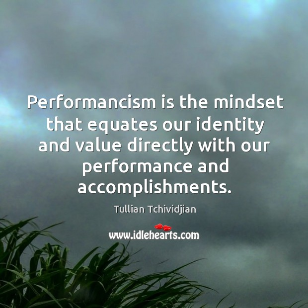 Performancism is the mindset that equates our identity and value directly with Image