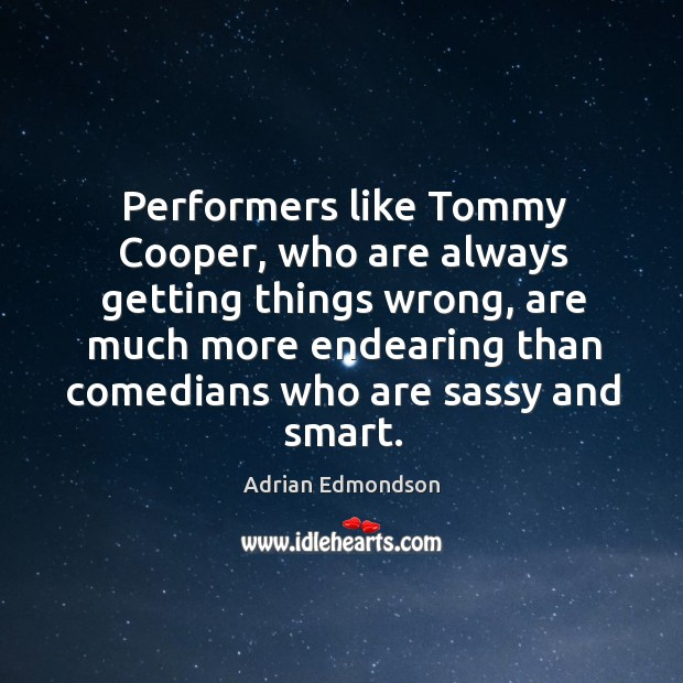 Image, Performers like tommy cooper, who are always getting things wrong, are much more