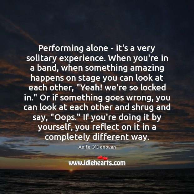 Image, Performing alone – it's a very solitary experience. When you're in a