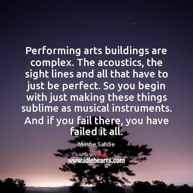 Performing arts buildings are complex. The acoustics, the sight lines and all Moshe Safdie Picture Quote