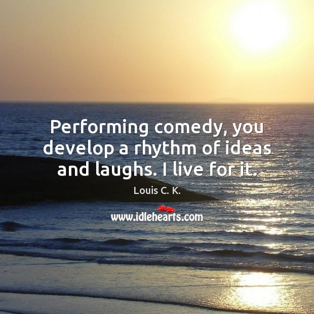 Performing comedy, you develop a rhythm of ideas and laughs. I live for it. Image