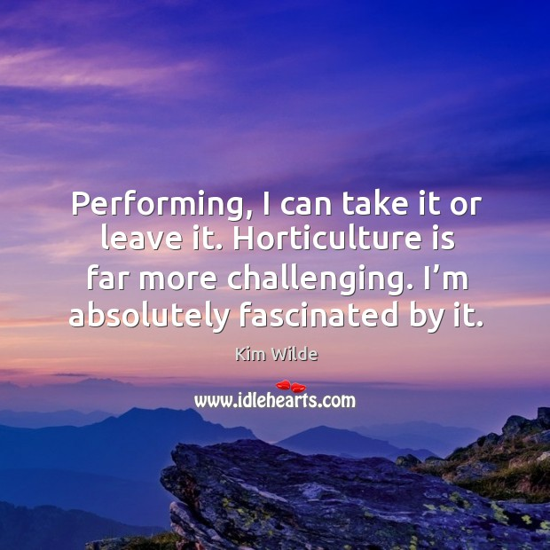 Performing, I can take it or leave it. Horticulture is far more challenging. I'm absolutely fascinated by it. Kim Wilde Picture Quote