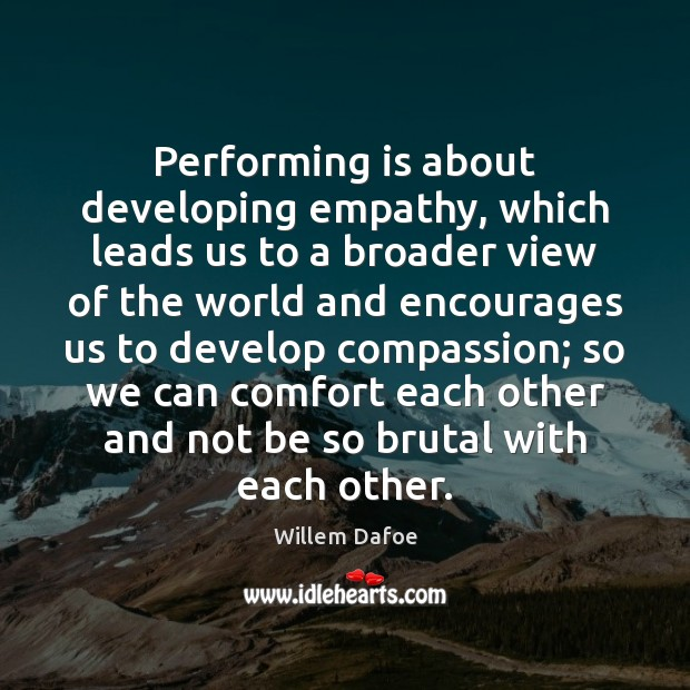 Performing is about developing empathy, which leads us to a broader view Willem Dafoe Picture Quote