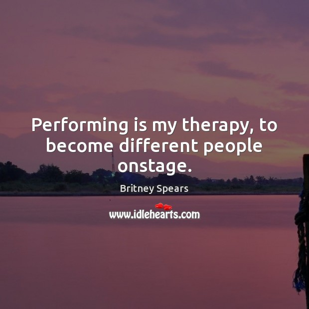 Performing is my therapy, to become different people onstage. Britney Spears Picture Quote