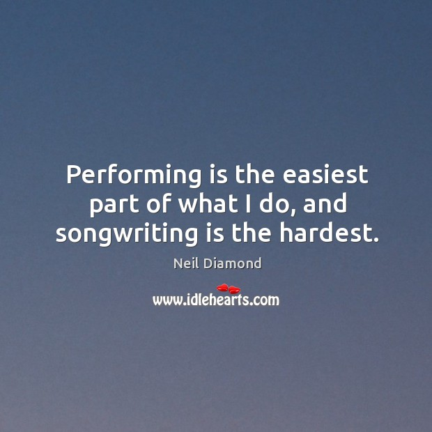 Performing is the easiest part of what I do, and songwriting is the hardest. Image