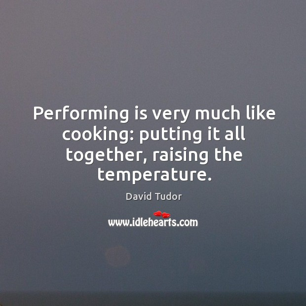 Performing is very much like cooking: putting it all together, raising the temperature. Image