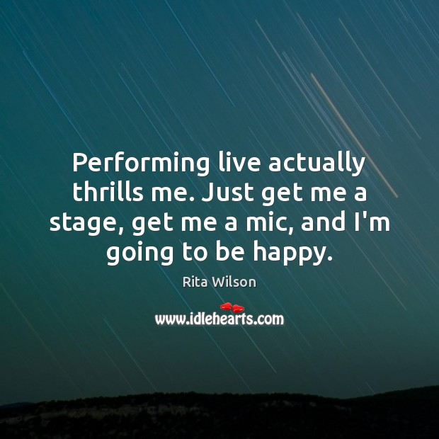 Performing live actually thrills me. Just get me a stage, get me Image