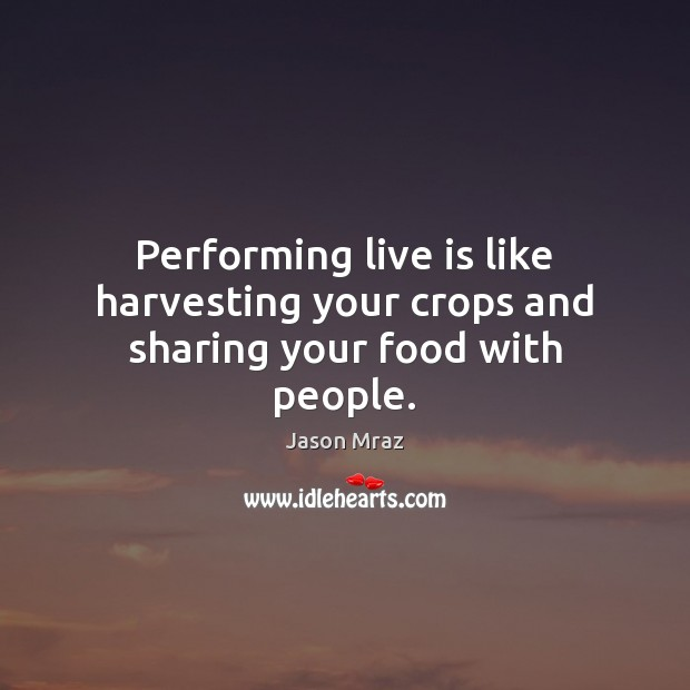 Image, Performing live is like harvesting your crops and sharing your food with people.