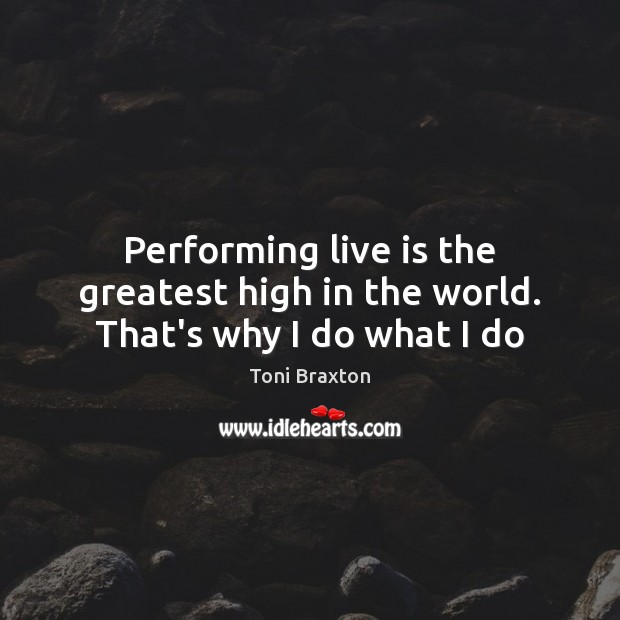 Performing live is the greatest high in the world. That's why I do what I do Image