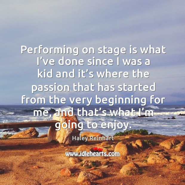 Performing on stage is what I've done since I was a kid and it's where the passion that Haley Reinhart Picture Quote