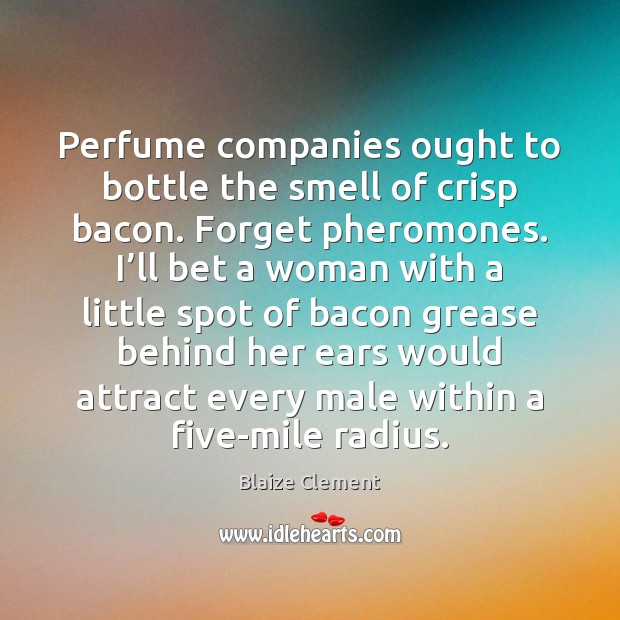 Image, Perfume companies ought to bottle the smell of crisp bacon. Forget pheromones.