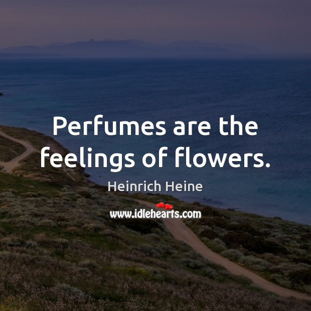 Perfumes are the feelings of flowers. Heinrich Heine Picture Quote