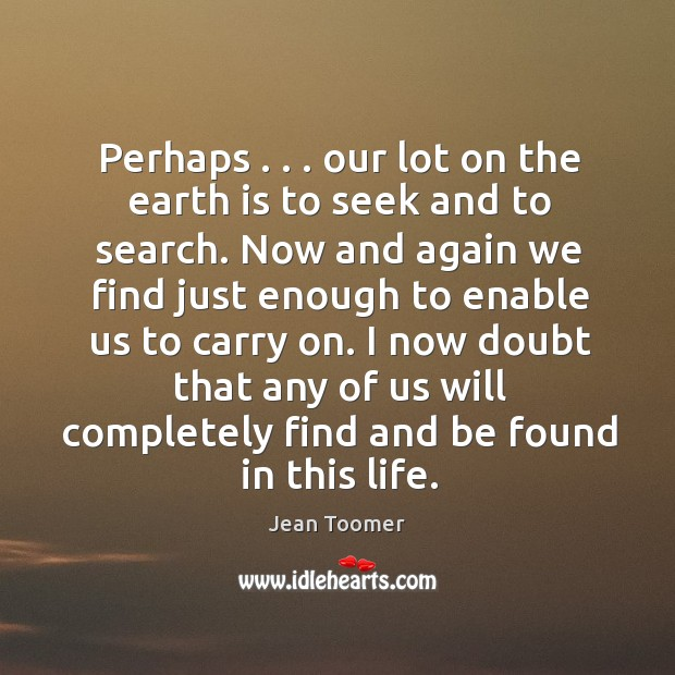 Perhaps . . . our lot on the earth is to seek and to search. Jean Toomer Picture Quote