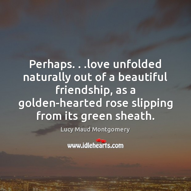 Image, Perhaps. . .love unfolded naturally out of a beautiful friendship, as a golden-hearted