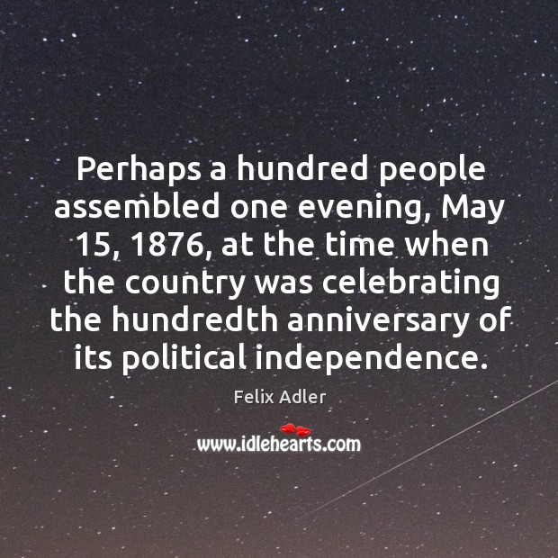 Perhaps a hundred people assembled one evening, may 15, 1876, at the time when Felix Adler Picture Quote
