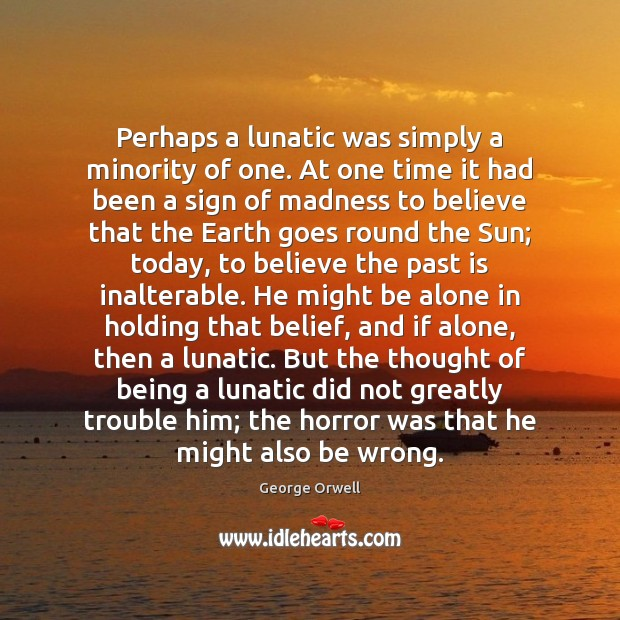 Perhaps a lunatic was simply a minority of one. At one time Image