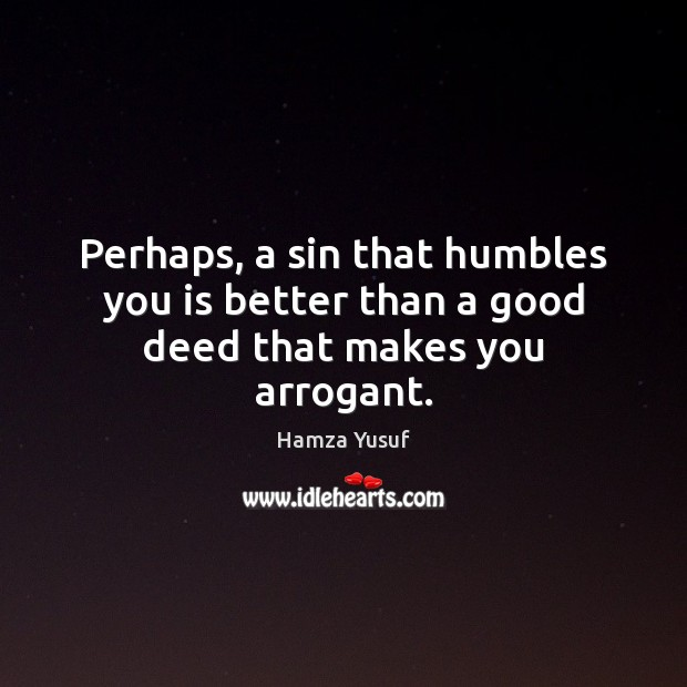 Perhaps, a sin that humbles you is better than a good deed that makes you arrogant. Hamza Yusuf Picture Quote