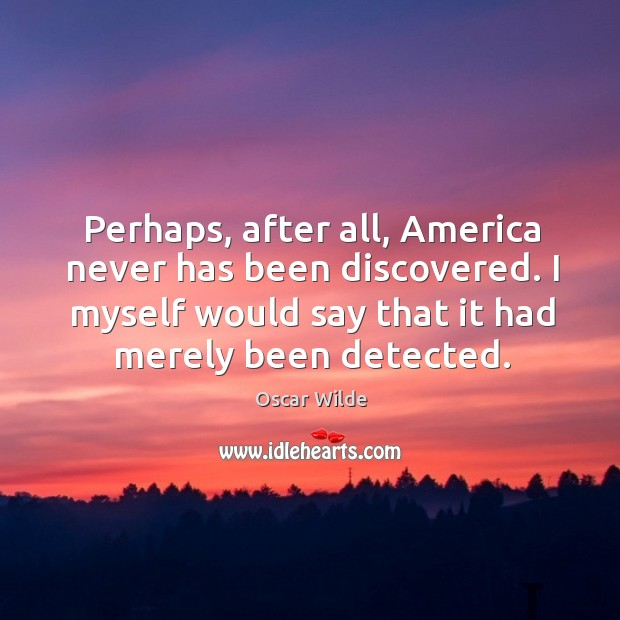 Image, Perhaps, after all, america never has been discovered. I myself would say that it had merely been detected.