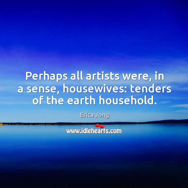 Perhaps all artists were, in a sense, housewives: tenders of the earth household. Image