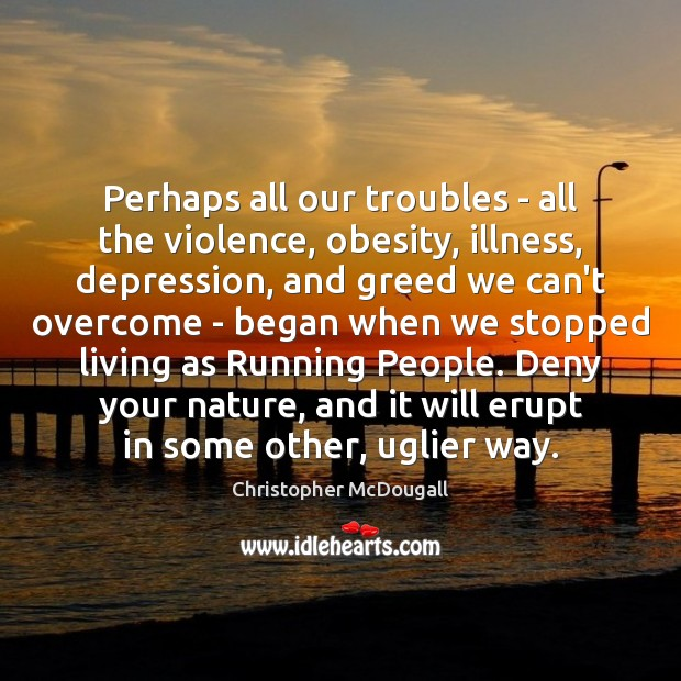 Perhaps all our troubles – all the violence, obesity, illness, depression, and Image