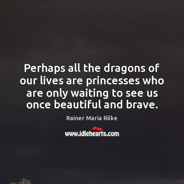 Perhaps all the dragons of our lives are princesses who are only Image