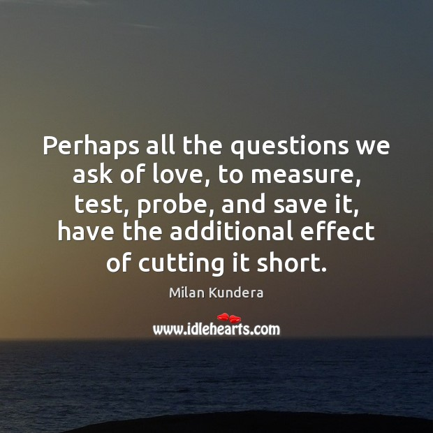 Perhaps all the questions we ask of love, to measure, test, probe, Image