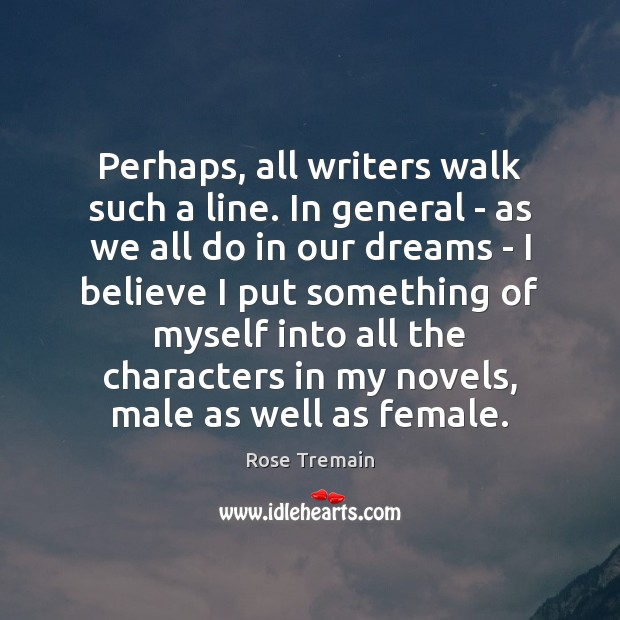 Perhaps, all writers walk such a line. In general – as we Rose Tremain Picture Quote