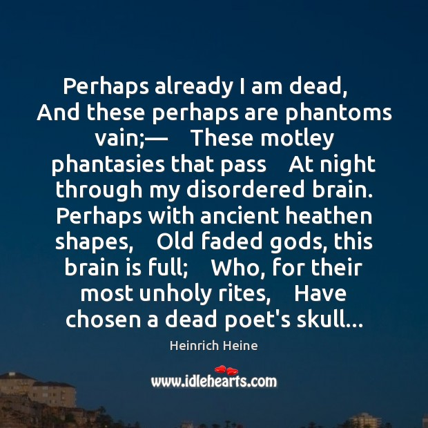 Perhaps already I am dead,    And these perhaps are phantoms vain;—    These Heinrich Heine Picture Quote